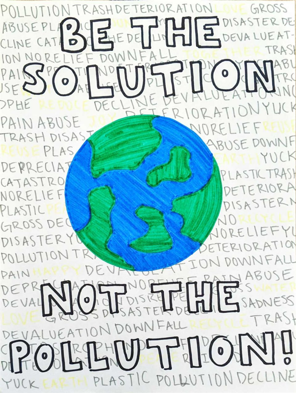 Be the solution, Not the pollution! Hand-drawn poster. Large block letters and a globe site atop a wall of words including pollution, trash, deterioration, gross, catastrophe, plastic, downfall, and abuse. Occasional yellow words through include reduce, love, and water.